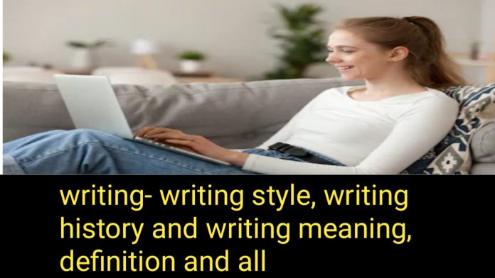 Writing: writing styles.Written history and writing meaning, definition & all